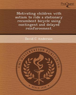 Proquest, Umi Dissertation Publishing Motivating Children with Autism to Ride a Stationary Recumbent Bicycle Using Contingent and Delayed Reinforcement. by Anderson, at Sears.com